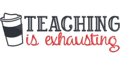 Embroidery Design: Teaching is Exhausting Lg7.52w x 2.47h