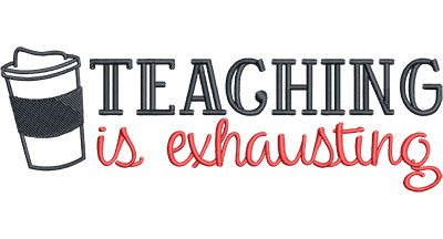 Embroidery Design: Teaching is Exhausting Med6.52w x 2.14h